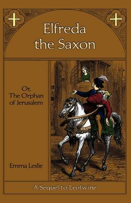 Elfreda the Saxon Or, the Orphan of Jerusalem, a Sequel to Leofwine by Emma Leslie