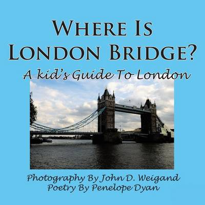 Where Is London Bridge? A Kid's Guide To London by John D. Weigand, Penelope Dyan
