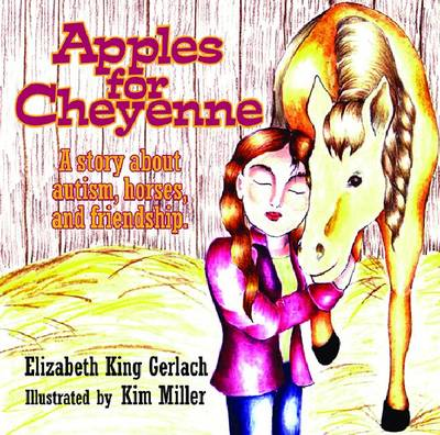 Apples for Cheyenne A Story about Autism, Horses, and Friendship by Elizabeth King Gerlach