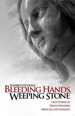 Bleeding Hands, Weeping Stone True Stories of Divine Wonders, Miracles and Messages by Elizabeth Ficocelli