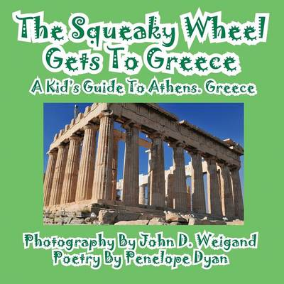 The Squeaky Wheel Gets to Greece---A Kid's Guide to Athens, Greece by John D Weigand, Penelope Dyan