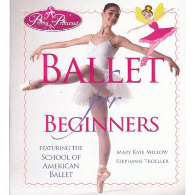 Prima Princessa's Ballet for Beginners Featuring The School of American Ballet by Mary Kate Mellow
