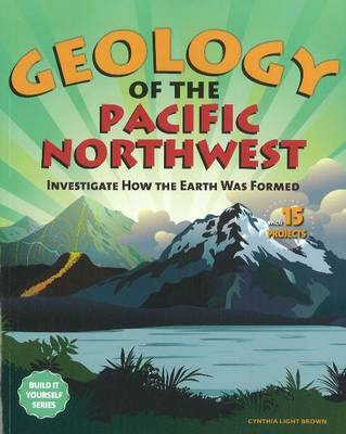 Geology of the Pacific Northwest Investigate How the Earth Was Formed with 15 Projects by Cynthia Light Brown