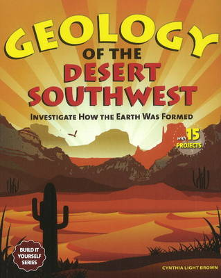 Geology of the Desert Southwest Investigate How the Earth Was Formed with 15 Projects by Cynthia Light Brown