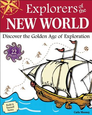 Explorers of the New World Discover the Golden Age of Exploration with 22 Projects by Carla Mooney