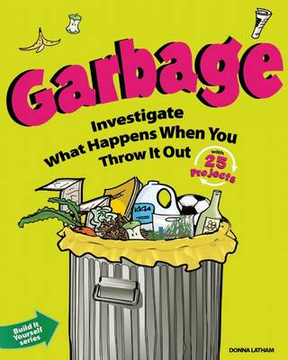 Garbage Investigate What Happens When You Throw it Out with 25 Projects by Donna Latham