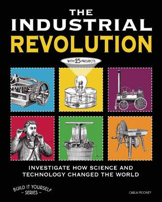 The Industrial Revolution Investigate How Science and Technology Changed the World with 25 Projects by Carla Mooney