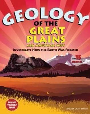 Geology of the Great Plains & Mountain West Investigate How the Earth Was Formed with 15 Projects by Cynthia Light Brown