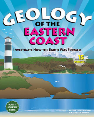 Geology of the Eastern Coast Investigate How the Earth Was Formed with 15 Projects by Cynthia Light Brown, Kathleen Brown