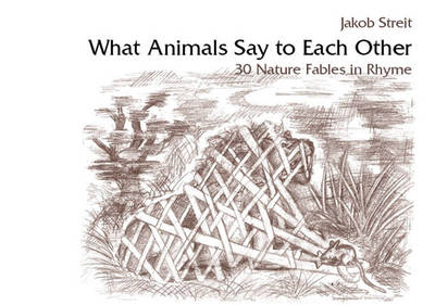 What Animals Say to Each Other 30 Nature Fables in Rhyme by Jakob Streit, Kilian Beck