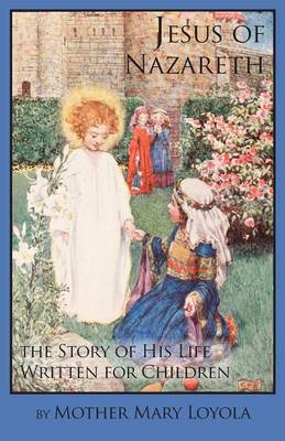 Jesus of Nazareth The Story of His Life Written for Children by Mother Mary Loyola