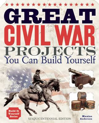 Great Civil War Projects You Can Build Yourself by Maxine Anderson