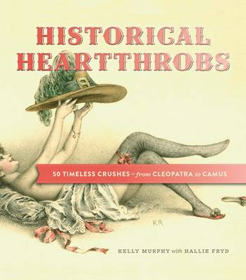 Historical Heartthrobs 50 Timeless Crushes - from Cleopatra to Camus by Kelly Murphy