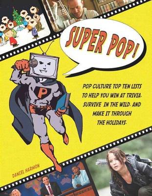 Super Pop! Pop Culture Top Ten Lists to Help You Win at Trivia, Survive in the Wild, and Make it Through the Holidays by Daniel E. Harmon