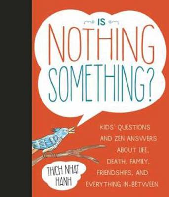 Is Nothing Something? Kids' Questions and Zen Answers About Life, Death, Family, Friendships, and Everything In-Between by Thich Nhat Hanh