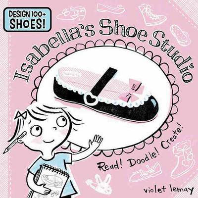 Isabella's Shoe Studio Read! Doodle! Create! by Violet Lemay