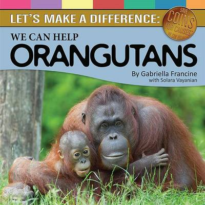 Let's Make a Difference We Can Help Orangutans by Gabriella Francine