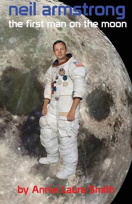 Neil Armstrong - The First Man on the Moon by Annie Laura Smith