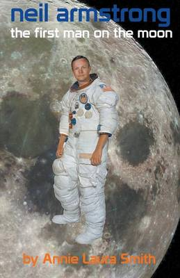 Neil Armstrong - First Man on the Moon by Annie Laura Smith