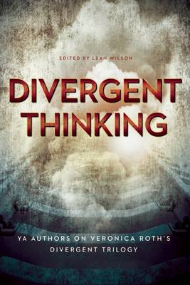 Divergent Thinking YA Authors on Veronica Roth's Divergent Trilogy by Elizabeth Wein, Gennifer Albin, V. Arrow