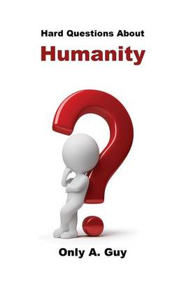 Hard Questions about Humanity by Only a Guy