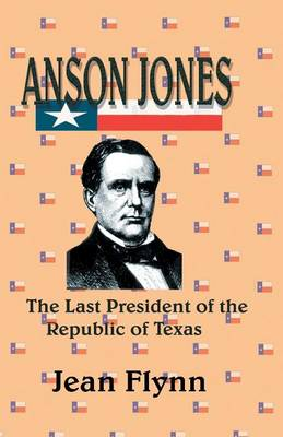 Anson Jones The Last President of the Republic of Texas by Jean Flynn