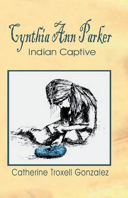 Cynthia Ann Parker Indian Captive by Catherine Troxell Gonzalez