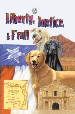 Liberty, Justice & F'Rall The Dog Heroes of the Texas Republic by Marjorie Kutchinski