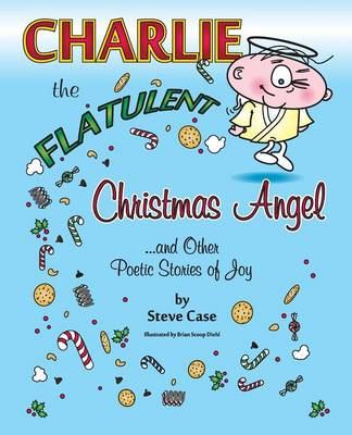 Charlie the Flatulent Christmas Angel and Other Poetic Stories of Joy by Steve Case