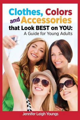 Clothes, Colors & Accessories That Look Best on You A Guide for Young Adults by Jennifer Leigh Youngs