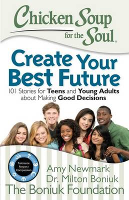Chicken Soup for the Soul: Create Your Best Future 101 Stories for Teens and Young Adults About Making Good Decisions by Amy Newmark, Milton Boniuk