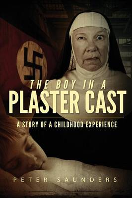 The Boy in a Plaster Cast by Peter (University of New South Wales, Sydney Australian Institute of Family Studies, Melbourne University of New Sout Saunders