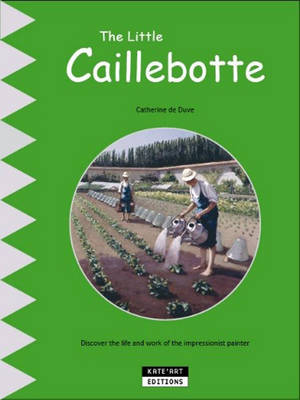 The Little Caillebotte Discover His Life, His Work and His Multiple Talents by Catherine de Duve