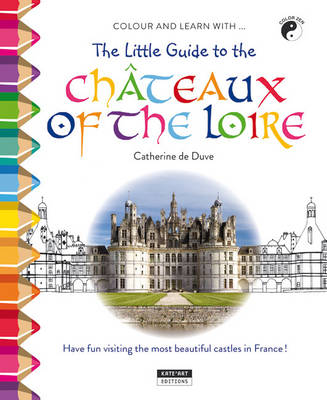 The Little Guide to the Chateaux of the Loire Valley Have Fun Visiting the Most Beautiful Chateaux in France! by Catherine de Duve