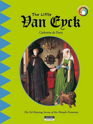 The Little Van Eyck The Oil Painting Secrets of the Flemish Primitives by Catherine du Duve