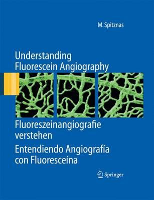 Understanding Fluorescein Angiography, Fluoreszeinangiografie Verstehen, Entendiendo Angiografia Con Fluoresceina by Manfred Spitznas
