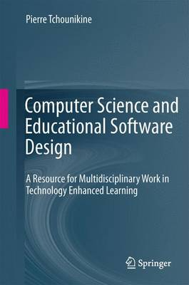 Computer Science and Educational Software Design A Resource for Multidisciplinary Work in Technology Enhanced Learning by Pierre Tchounikine