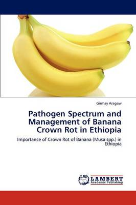 Pathogen Spectrum and Management of Banana Crown Rot in Ethiopia by Girmay Aragaw