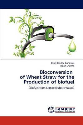 Bioconversion of Wheat Straw for the Production of Biofuel by Desh Bandhu Gangwar, Rajan (MD MRCP Department of Cardiology St George S Hospital London UK) Sharma