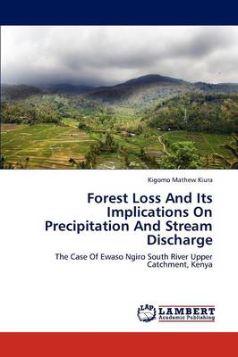 Forest Loss and Its Implications on Precipitation and Stream Discharge by Kigomo Mathew Kiura