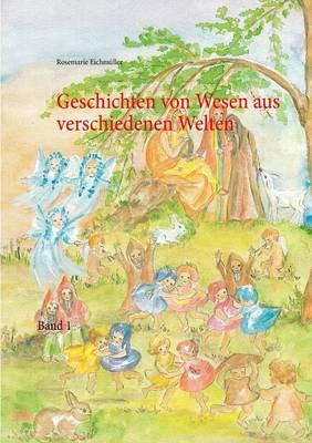 Geschichten Von Wesen Aus Verschiedenen Welten by Rosemarie Eichmuller