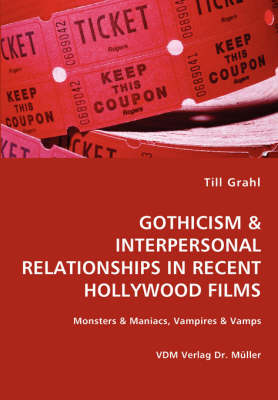 Gothicism & Interpersonal Relationships in Recent Hollywood Films- Monsters & Maniacs, Vampires & Vamps by Till Grahl