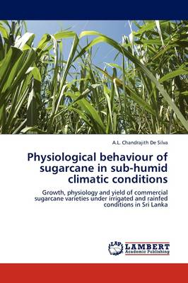 Physiological Behaviour of Sugarcane in Sub-humid Climatic Conditions by A.L. Chandrajith De Silva
