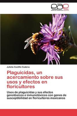 Plaguicidas, Un Acercamiento Sobre Sus Usos y Efectos En Floricultores by Castillo Cadena Julieta