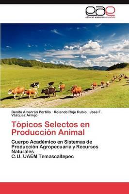 Topicos Selectos En Produccion Animal by Albarran Portillo Benito, Rojo Rubio Rolando, Vazquez Armijo Jose F