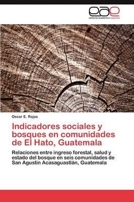 Indicadores Sociales y Bosques En Comunidades de El Hato, Guatemala by Rojas Oscar E