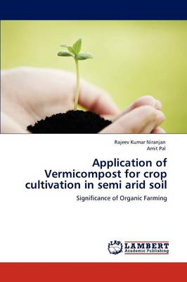 Application of Vermicompost for Crop Cultivation in Semi Arid Soil by Rajeev Kumar Niranjan, Amit Pal