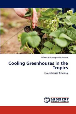 Cooling Greenhouses in the Tropics by Urbanus Ndungwa Mutwiwa