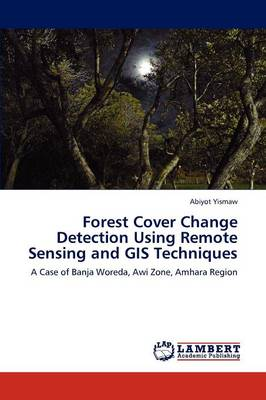 Forest Cover Change Detection Using Remote Sensing and GIS Techniques by Abiyot Yismaw