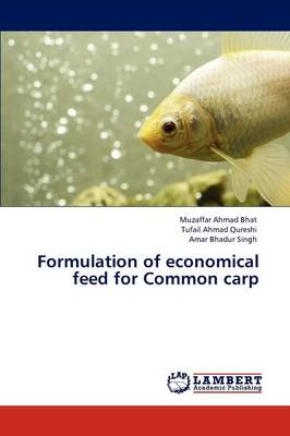 Formulation of Economical Feed for Common Carp by Muzaffar Ahmad Bhat, Tufail Ahmad Qureshi, Amar Bhadur Singh